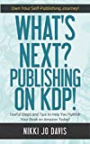 What's Next? Publishing on KDP: Useful Steps and Tips to Help You Publish Your Book on Amazon Today (Own Your Self-Publishing Journey)