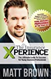 The Insurance Xperience: The Ultimate Guide To Success For Young Insurance Professionals