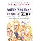 Women Who Make the World Worse: and How Their Radical Feminist Assault Is Ruining Our Schools, Families, Military, and Sports ~ Kate O'Beirne
