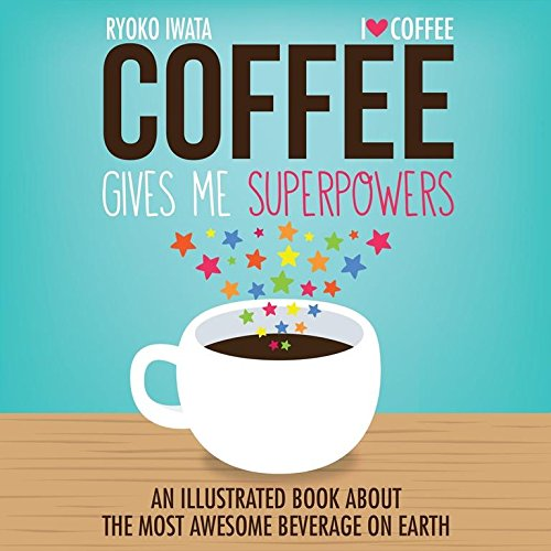 Coffee Gives Me Superpowers: An Illustrated Book about the Most Awesome Beverage on Earth, Iwata, Ryoko