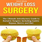 Weight Loss Surgery: The Ultimate Introductory Guide to Bariatric Surgery, Including Gastric Bypass, Sleeve, and Diet | Wade Migan