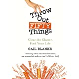 Throw Out Fifty Things: Clear the Clutter, Find Your Lifeby Gail Blanke