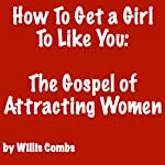 How to Get a Girl to Like You: The Gospel of Attracting Women | Willis Combs