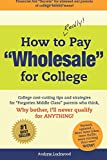 "How to REALLY Pay ""Wholesale"" for College: College cost-cutting tips and strategies for ""Forgotten Middle Class"" parents who think, Why Bother, I'll never qualify for ANYTHING!"