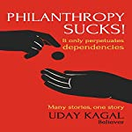 Philanthropy Sucks! | Uday Kagal