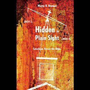 Hidden in Plain Sight: Catechism versus the Bible | [Wayne B. Bowman]