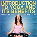 Introduction to Yoga and Its Benefits: The Mind, Body, and Spirit Connection (       UNABRIDGED) by Bella Singh Narrated by Anjna Patel