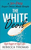 The White Devil - A 30-Day Sugar Detox Made Simple: Quit Sugar or Quit Life! (Sugar Detox, Quit Sugar, Added Sugar Book 1)