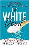The White Devil - A 30-Day Sugar Detox Made Simple: Quit Sugar or Quit Life! (Sugar Detox, I Quit Sugar, Added Sugar, Stop Eating Sugar Book 1)