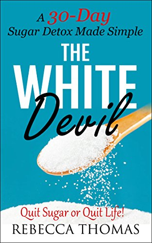 The White Devil - A 30-Day Sugar Detox Made Simple: Quit Sugar or Quit Life! (Sugar Detox, Quit Sugar, Added Sugar Book 1) by Rebecca Thomas