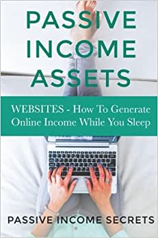 Passive Income Assets: Websites - How To Generate Online Income While You Sleep (Monetize Your Website - Passive Income Online)