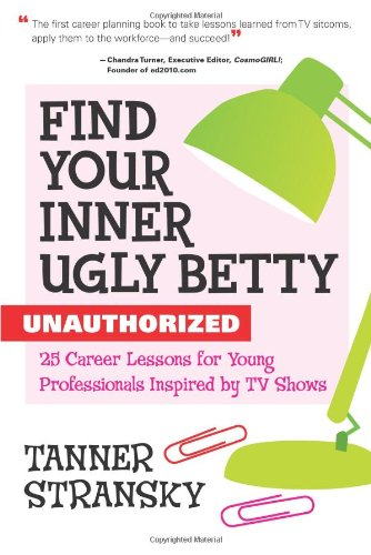 Find Your Inner Ugly Betty: Unauthorized, 25 Career Lessons for Young Professionals Inspired by TV Shows