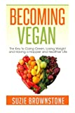 img - for Becoming Vegan: The Key to Going Green, Losing Weight and Having a Happier and Healthier Life. book / textbook / text book