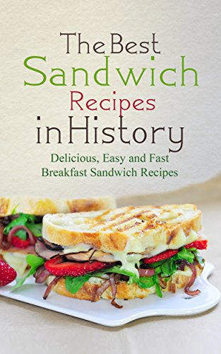 The Best Sandwich Recipes In History: Delicious, Easy and Fast Breakfast Sandwich Recipes by Sonia Maxwell