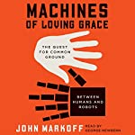 Machines of Loving Grace: The Quest for Common Ground Between Humans and Robots | John Markoff