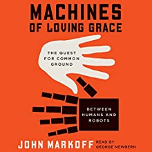 Machines of Loving Grace: The Quest for Common Ground Between Humans and Robots (       UNABRIDGED) by John Markoff Narrated by George Newbern