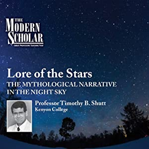 The Modern Scholar: Lore of the Stars: The Mythological Narrative of the Night Sky | [Professor Timothy B. Shutt]
