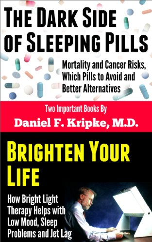 Daniel F. Kripke M.D. - The Dark Side of Sleeping Pills: Mortality & Cancer Risks, Which Pills to Avoid & Better Alternatives, and Brighten Your Life: How Bright Light Therapy Helps with Low Mood, Sleep Problems & Jet Lag