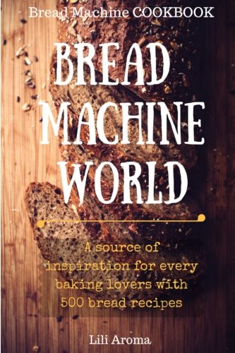 Bread Machine World: A Source Of Inspiration For Every Baking Lovers With 500 Bread Recipes by Lili Aroma