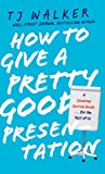 How to Give a Pretty Good Presentation: A Speaking Survival Guide for the Rest of Us T. J. Walker