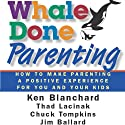 Whale Done Parenting: How to Make Parenting a Positive Experience for You and Your Kids (       UNABRIDGED) by Thad Lacinak, Jim Ballard, Ken Blanchard, Chuck Tompkins Narrated by Lisa Rock