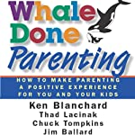 Whale Done Parenting: How to Make Parenting a Positive Experience for You and Your Kids | Thad Lacinak,Jim Ballard,Ken Blanchard,Chuck Tompkins