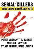 2014 Serial Killers True Crime Anthology: Volume I (True CRIME Library RJPP)