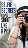 SELFIE SECRETS: How To Shoot Like A Pro (Digital Photography, Posing, Selfie Photos)