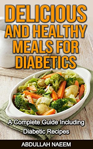 Delicious and healthy meals for Diabetics: A complete guide including diabetic recipes by Abdullah Naeem