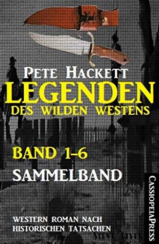 Pete Hackett - Legenden des Wilden Westens: Band 1-6 (Sammelband): Sechs historische Western Romane (German Edition)