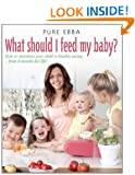 What Should I Feed My Baby: Introducing Your Child To Life-long Healthy Eating (Pure Ebba)