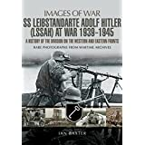 SS Leibstandarte Adolf Hitler (LAH) at War 1939 - 1945: A History of the Division on the Western and Eastern Fronts (Images of War)