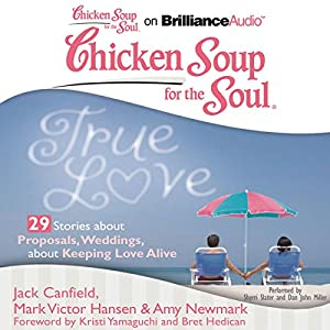 Chicken Soup for the Soul: True Love - 29 Stories about Proposals, Weddings, and Keeping Love Alive Audiobook