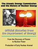 img - for The Atomic Energy Commission and the History of Nuclear Energy: Official Histories from the Department of Energy - From the Discovery of Fission to Nuclear Power; Production of Early Nuclear Arsenal book / textbook / text book