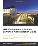 Steve Robinson IBM Websphere Application Server 8.0 Administration Guide