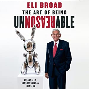 The Art of Being Unreasonable: Lessons in Unconventional Thinking | [Eli Broad]
