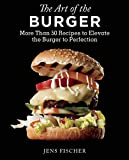 Jens Fischer The Art of the Burger: More Than 50 Recipes to Elevate America's Favorite Meal to Perfection