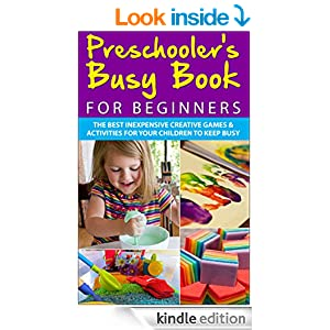 Preschooler's Busy Book for Beginners: The Best Inexpensive Creative Games & Activities For Your Children To Keep Busy (Preschoolers, Toddlers, Games, ... Games, Toddler Activities, Toddler Books)