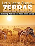 Zebras: Amazing Pictures and Facts About Zebras (Lets Learn About)