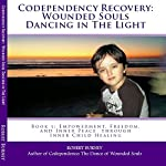 Codependency Recovery: Wounded Souls Dancing in the Light: Book 1: Empowerment, Freedom, and Inner Peace Through Inner Child Healing | Robert Burney