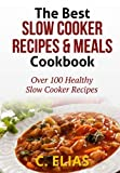 The Best Slow Cooker Recipes & Meals Cookbook: Over 100 Healthy Slow Cooker Recipes, Vegetarian Slow Cooker Recipes, Slow Cooker Chicken, Pot Roast ... Recipes, Slow Cooker Desserts and more!