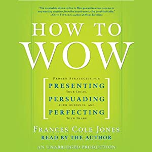 How to Wow: Presenting Your Ideas, Persuading Your Audience, and Perfecting Your Image | [Frances Cole Jones]
