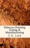 Tobacco: Growing, Curing, & Manufacturing: A handbook for planters in all parts of the world Originally Published in 1886