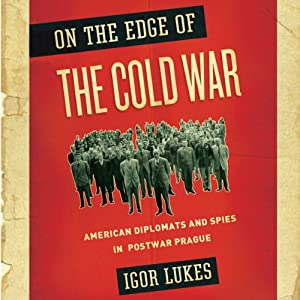On the Edge of the Cold War : American Diplomats and Spies in Postwar Prague | [Igor Lukes]