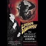 Living Dangerously: The Adventures of Merion C. Cooper, Creator of King Kong | Mark Cotta Vaz