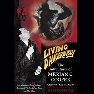 Living Dangerously: The Adventures of Merion C. Cooper, Creator of King Kong | [Mark Cotta Vaz]