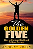 The Golden Five: How To Conquer Doubt and Achieve Success
