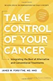 James W. Forsythe Take Control of Your Cancer: Integrating the Best of Alternative and Conventional Treatments