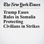 Trump Eases Rules in Somalia Protecting Civilians in Strikes | Charlie Savage,Eric Schmitt