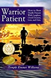 Warrior Patient: How to Beat Deadly Diseases With Laughter, Good Doctors, Love and Guts.